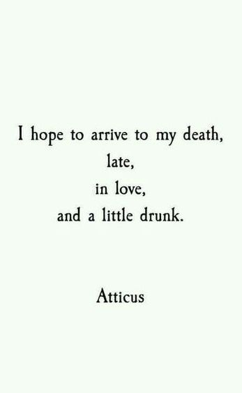 Inspirational death quote I hope to arrive to my death, late, in love and a little drunk.