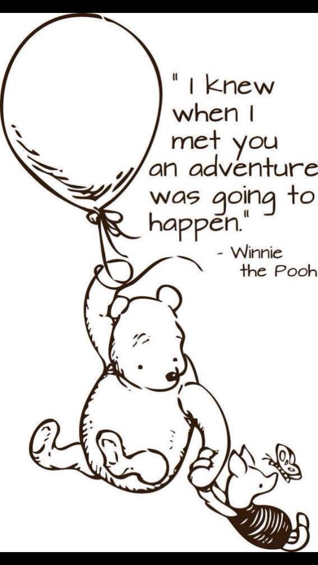 I knew when I met you an adventure is going to happen. - Winnie-the-Pooh
