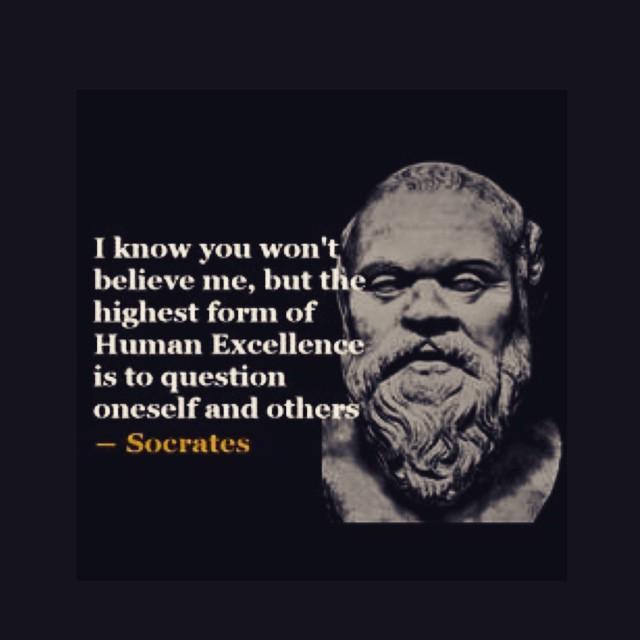 I know you won't believe me, but the highest form of human excellence is to question oneself and others. - Socrates