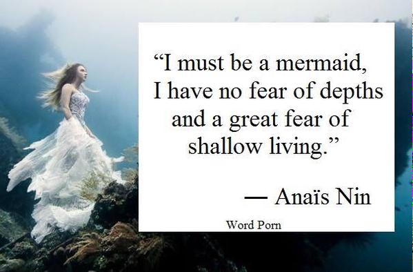 Depth quote I must be mermaid, I have no fear of depths and a great fear of shallow living.