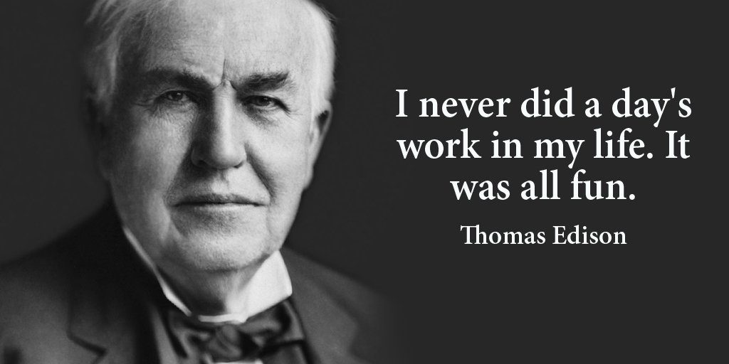 Thomas A. Edison quote I never did a day's work in my life. It was all fun.