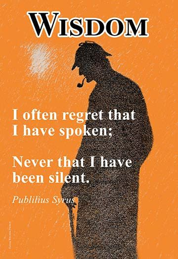 Often can quote I often regret that I have spoken; Never that I have been silent.