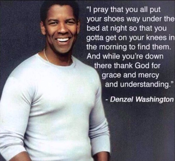 I pray that you all put your shoes way under the bed at night so that you gotta get on your knees in the morning to find them. And while you're down there thank God for grace and mercy and understanding. - Denzel Washington