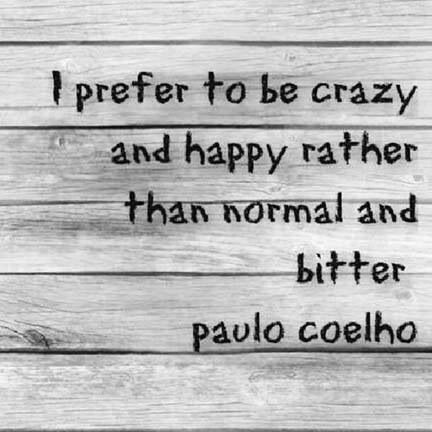 I prefer to be crazy and happy rather than normal and bitter. - Paulo Coelho