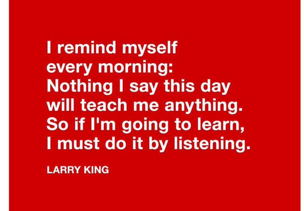 Listens quote I remind myself every morning: Nothing I say this day will teach me anything. So