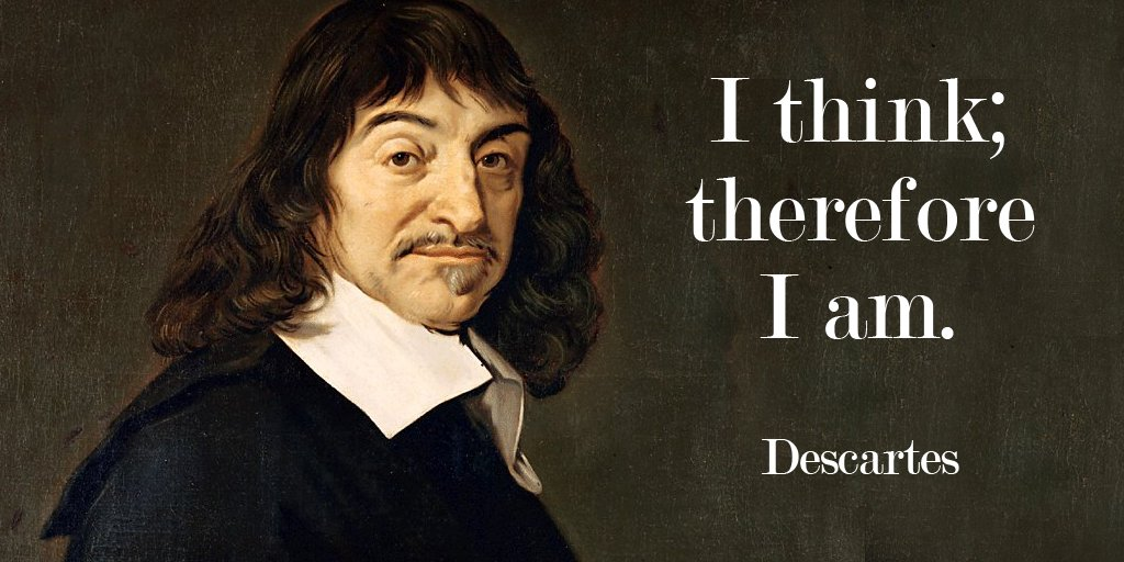 Rene Descartes quote I think; therefore I am.