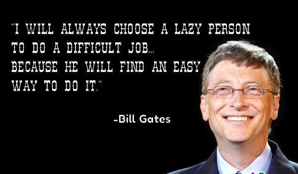 I will always choose a lazy person to do a difficult job, because he will find an easy way to do it. - Bill Gates