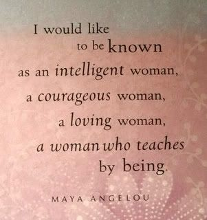 I would like to be known as an intelligent woman, a courageous woman, a loving woman, a woman who teaches by being. - Maya Angelou