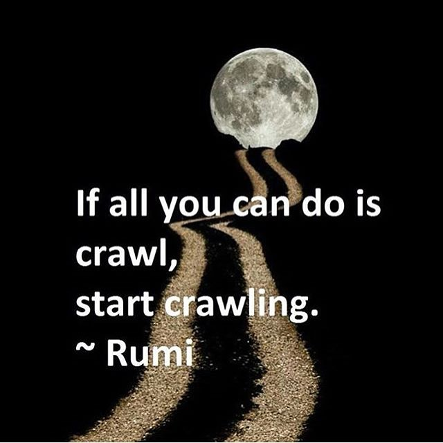 If all you can do is crawl, start crawling. - Rumi