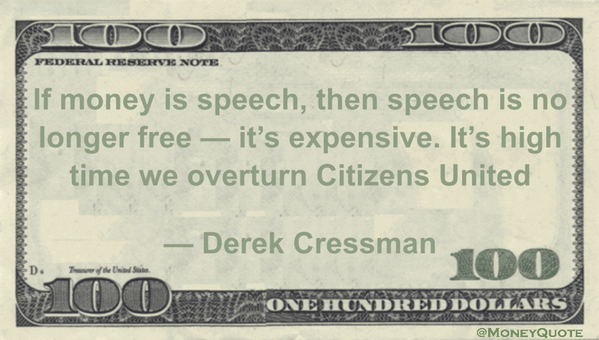 Speech quote If money is speech, then speech is no longer free - it's expensive. It's high ti