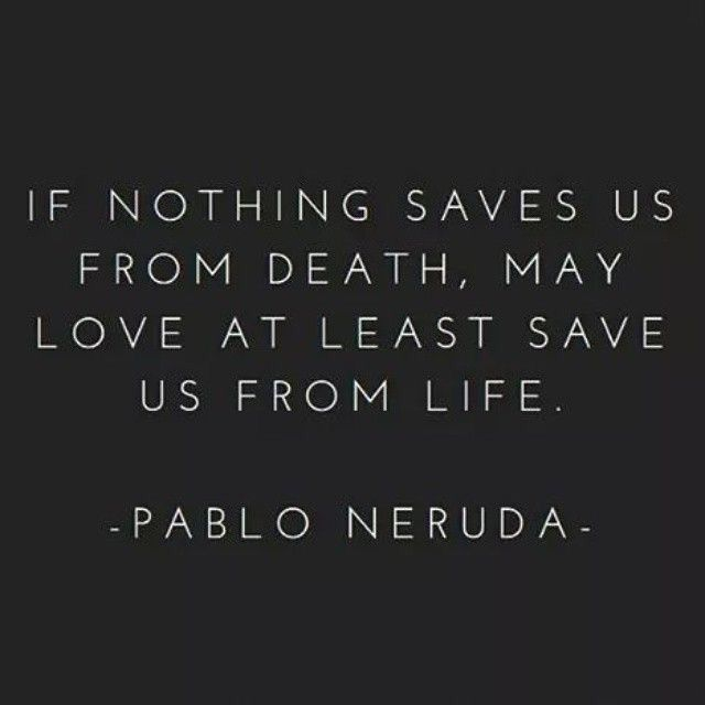Loving life quote If nothing saves us from death, may love at least save us from life.