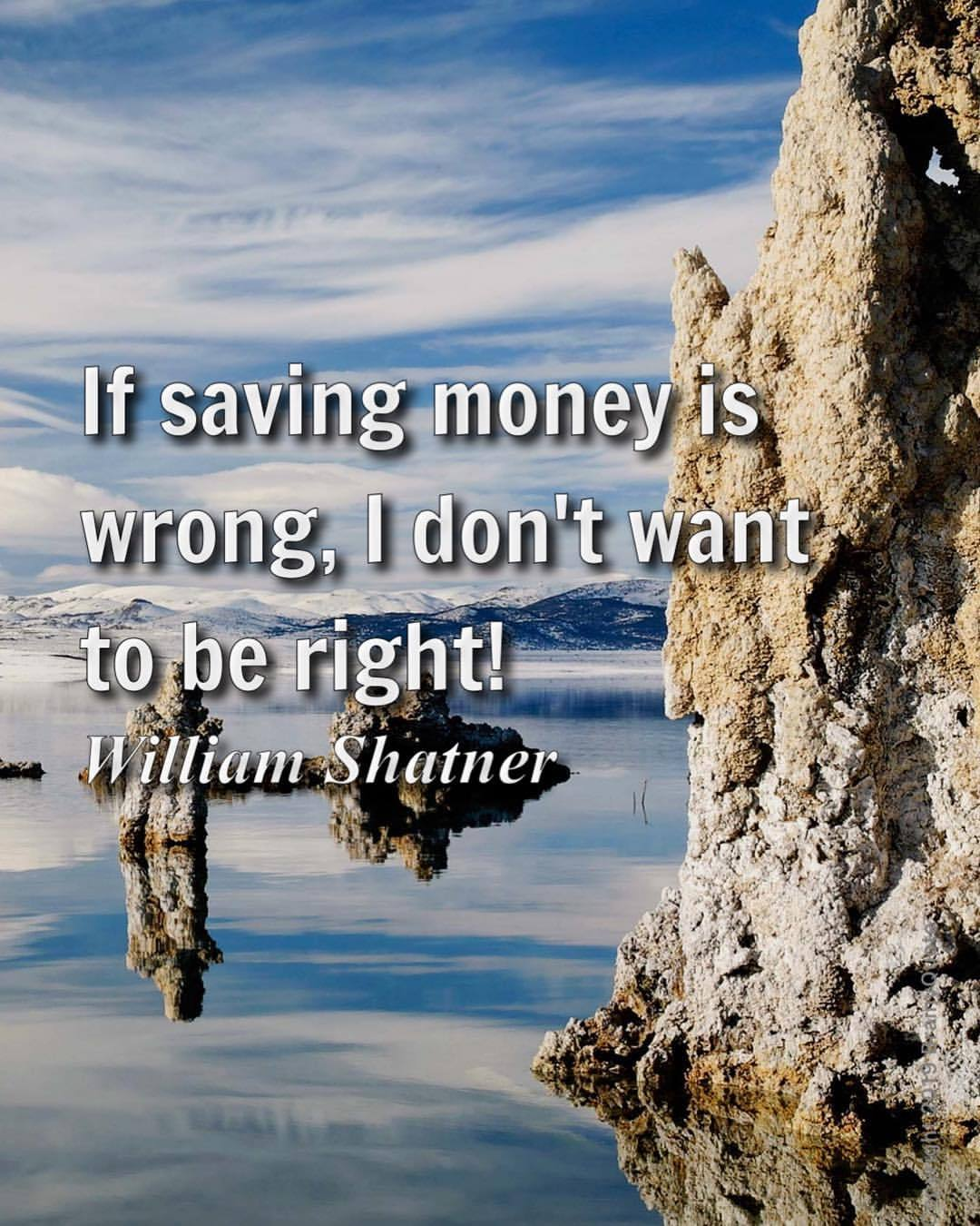 Fun quote If saving money is wrong, I don't want to be right!