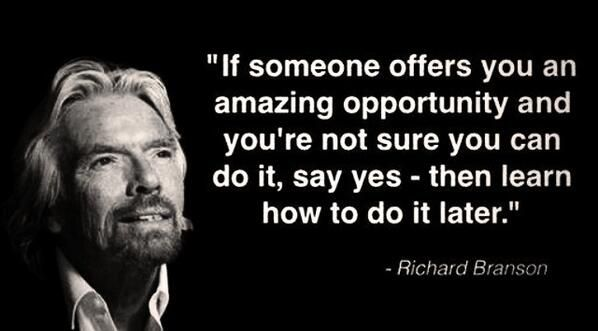 If someone offers you an amazing opportunity and you're not sure you can do it, say yes - then learn how to do it later. - Richard Branson