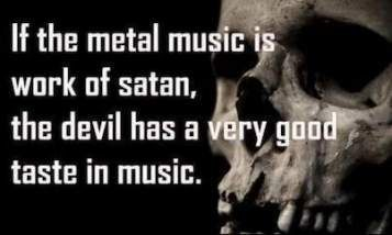 Sayings quote If the metal music is work of satan, the devil has a very good taste in music.