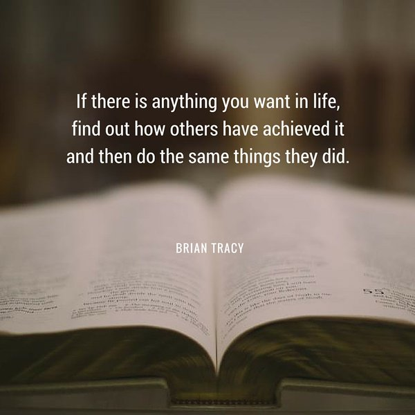 If there is anything you want in life, find out how others have achieved it and then do the same things they did. - Brian Tracy