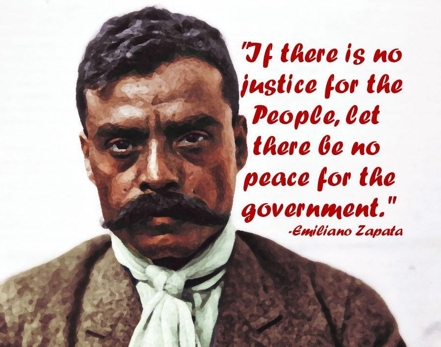 Emiliano Zapata quote If there is no justice for the people, there be no peace for the government.