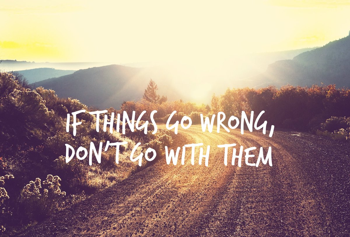 If things go wrong, don't go with them. - Sayings