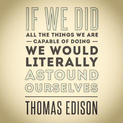 If we did all the things we are capable of doing we would literally astound ourselves. - Thomas Alva Edison