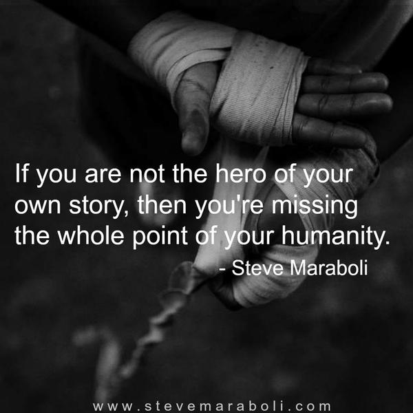 Hero quote If you are not the hero of your own story, then you're missing the whole point o