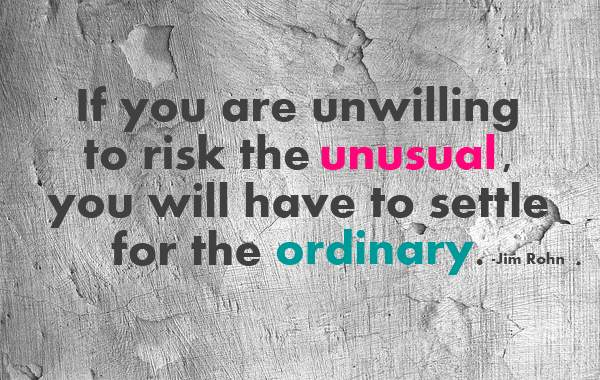Settling down quote If you are unwilling to risk the unusual, you will have to settle for the ordina