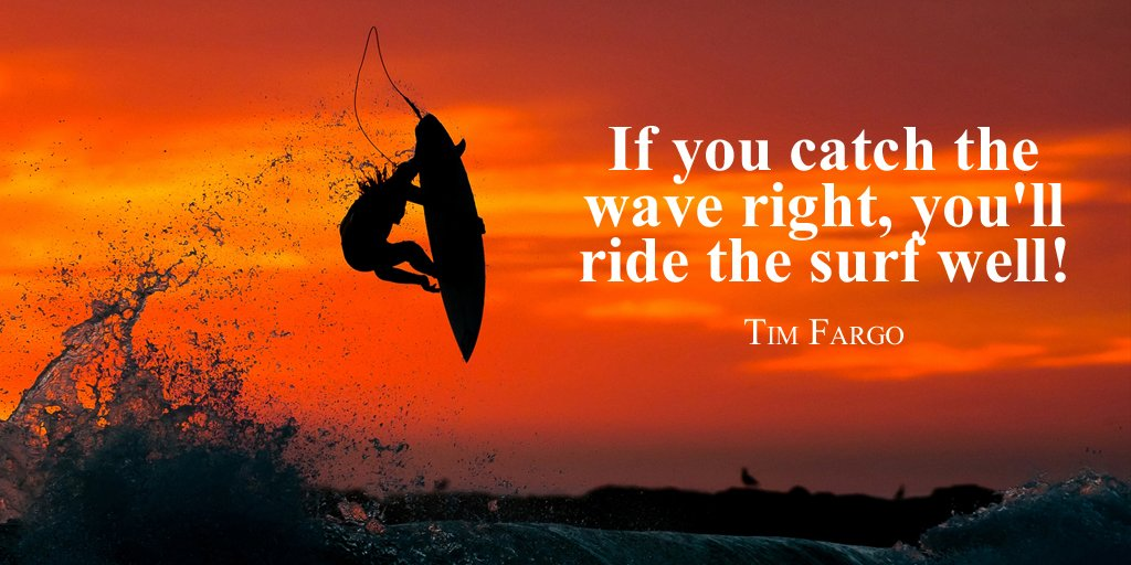 Surfing quote If you catch the wave right, you'll ride the surf well!