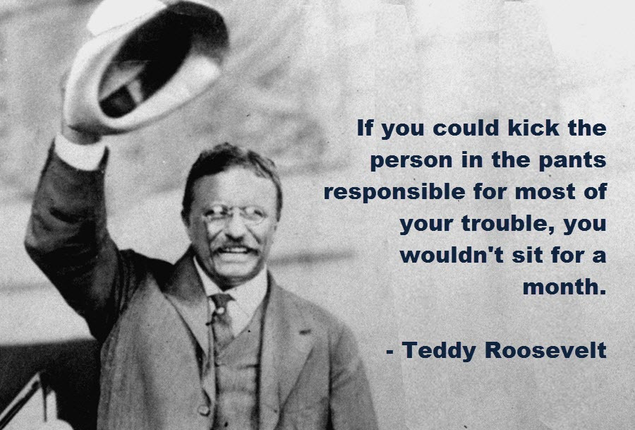 Theodore Roosevelt quote If you could kick the person in the pants responsible for most of your trouble,