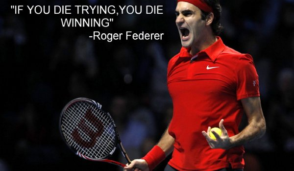 If you die trying, you die winning. - Roger Federer