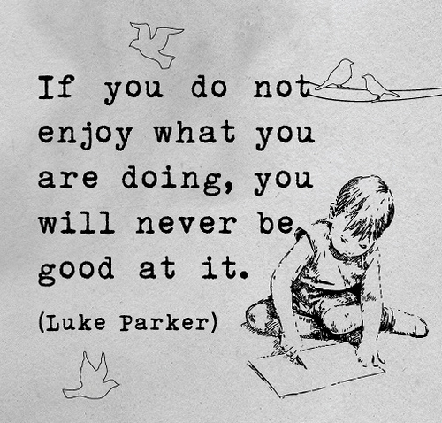 If you do not enjoy what you are doing, you will never be good at it.