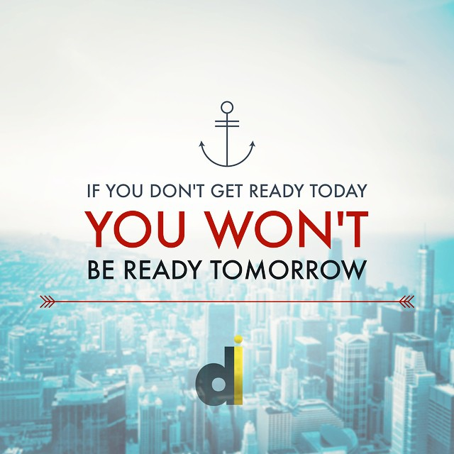 If you don't get ready today, you won't be ready t ...