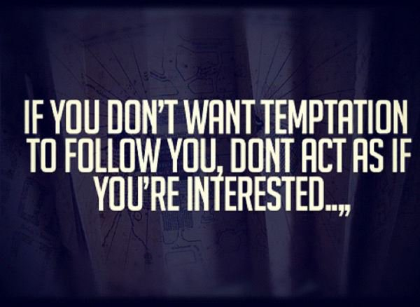 Interested quote If you don't want temptation to follow you, don't act as if you're interested.