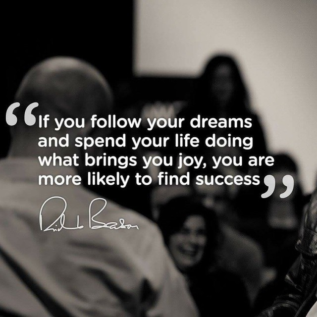 If you follow your dreams and spend your life doing what brings you joy, you are more likely to find success. - Richard Branson