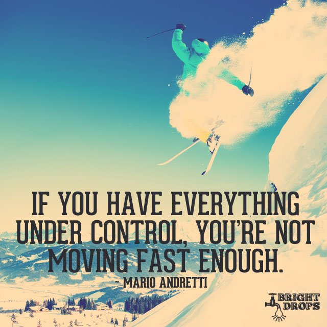 Mario Andretti quote If you have everything under control, you're not moving fast enough.