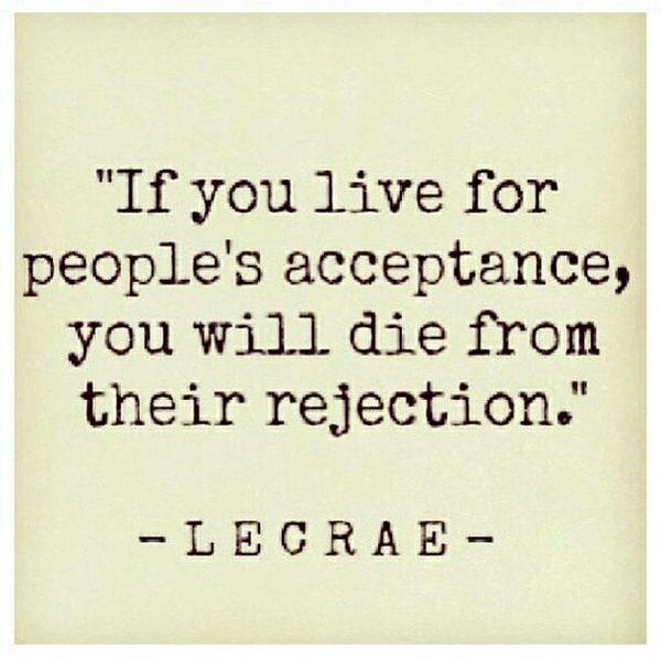 Dying quote If you live for people's acceptance, you will die from their rejection.