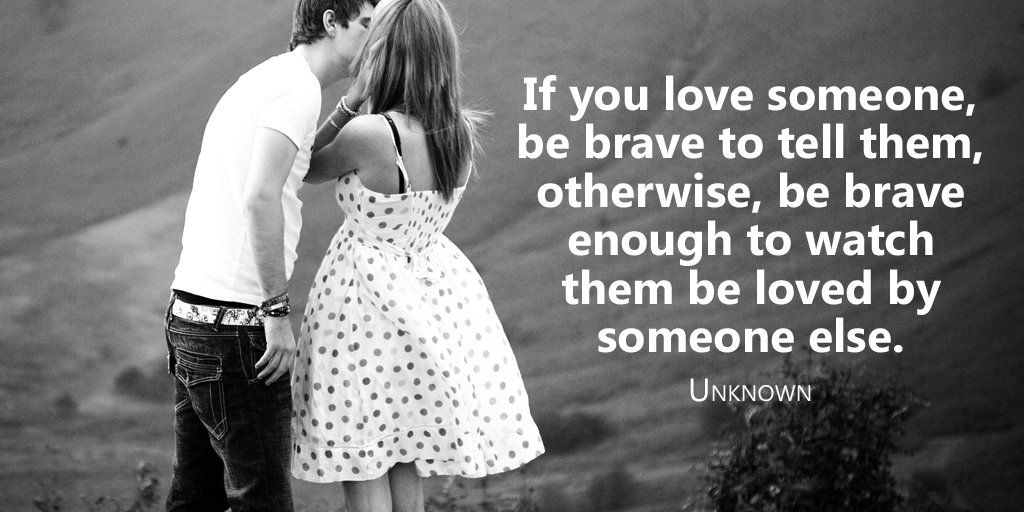 Share quote If you love someone, be brave to tell them, otherwise, be brave enough to watch