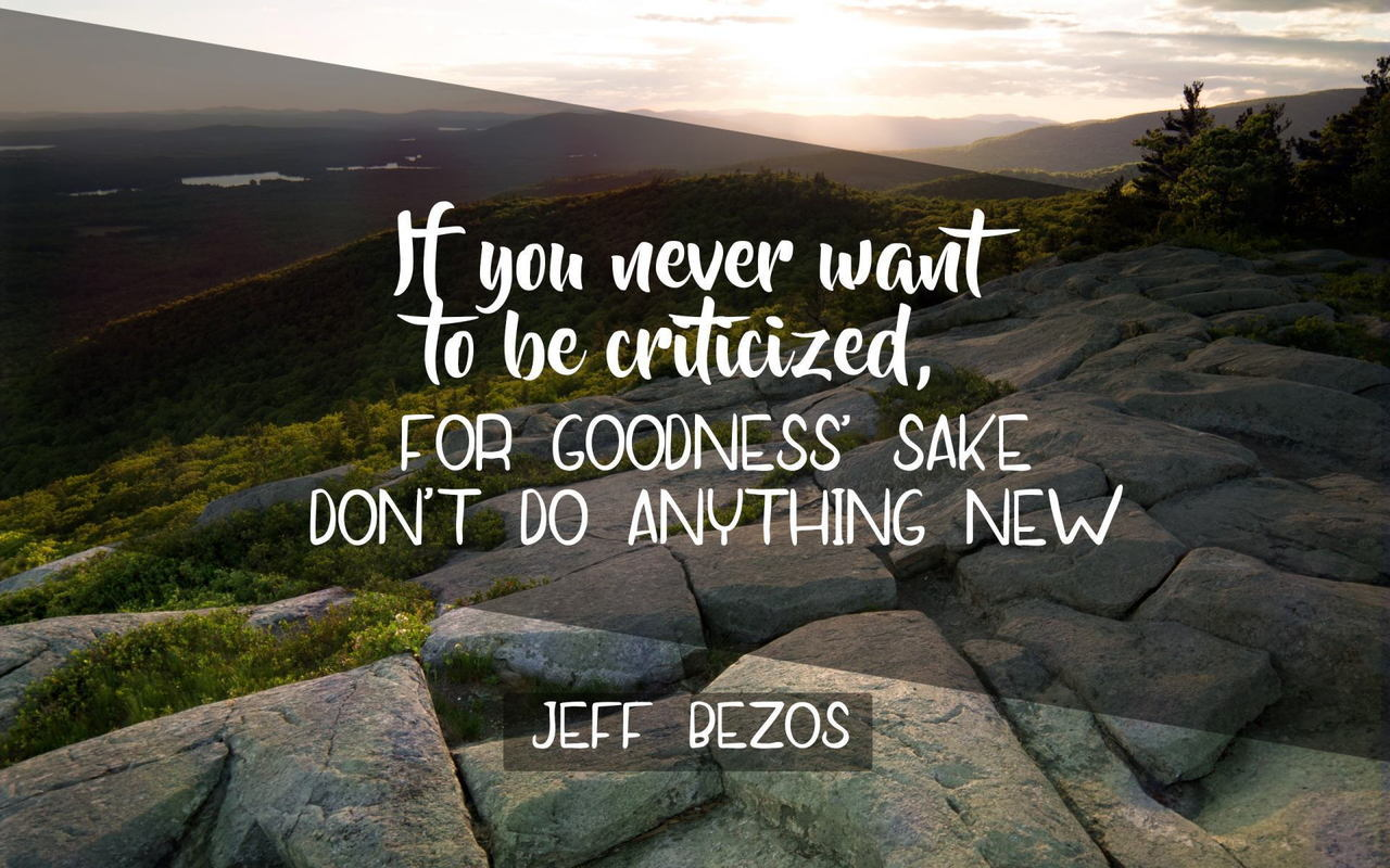 If you never want to be criticized, for goodness' sake Don't do anything new. - Jeff Bezos