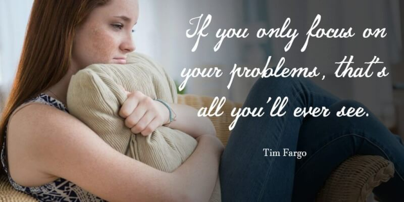 If you only focus on your problems, that's all you'll ever see. - Tim Fargo
