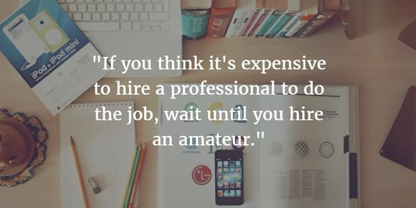 If you think it's expensive to hire a professional to do the job, wait until you hire an amateur. - Sayings