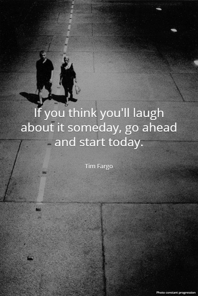 If you think you'll laugh about it someday, go ahead and start today. - Tim Fargo