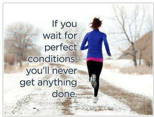 Conditioning quote If you wait for the perfect conditions, you'll never get anything done.