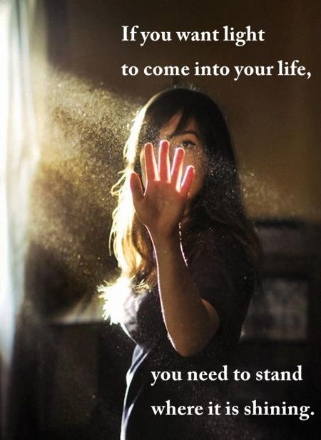 Where you stand quote If you want light to come into your life, you need to stand where it is shining.