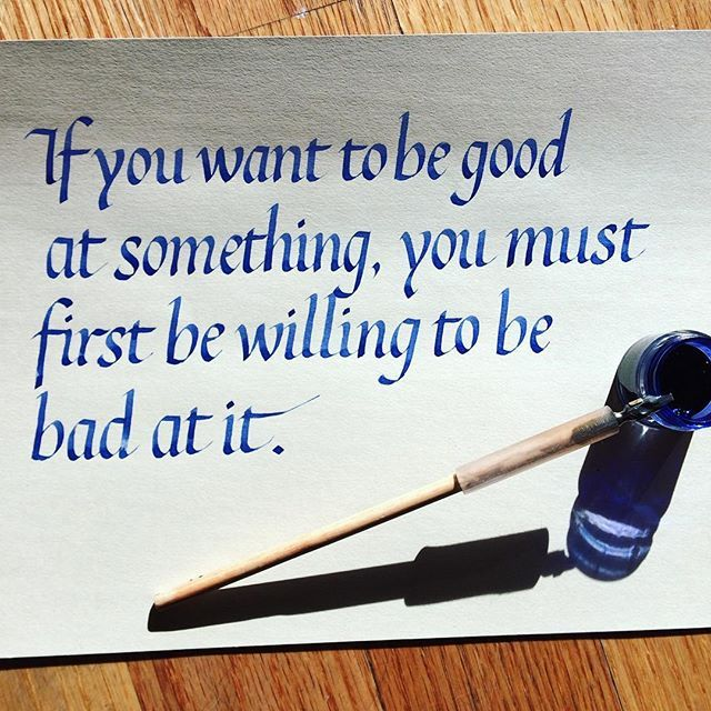 Desires quote If you want to be good at something, you must first be willing to be bad at it.