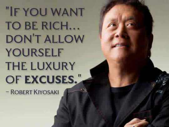 Robert Kiyosaki quote If you want to be rich... Don't allow yourself the luxury of excuses.