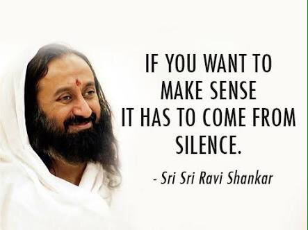 If you want to make sense it has to come from silence. - Sri Sri Ravi Shankar