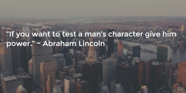 Holy man quote If you want to test a man's character give him power.