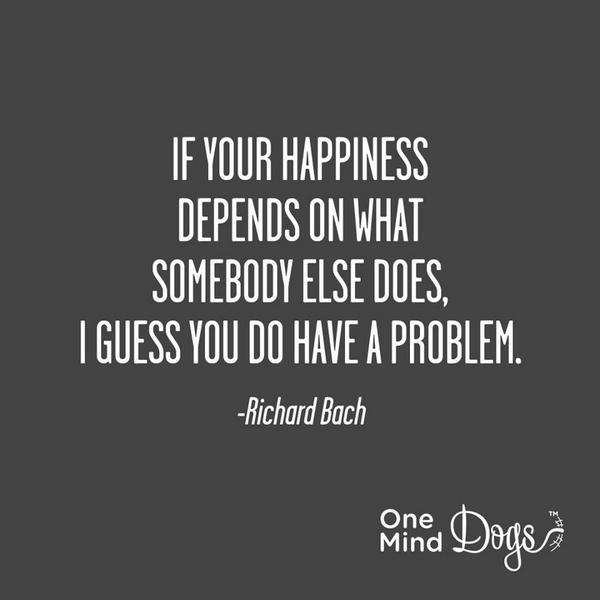 If your happiness depends on what somebody else does, I guess you do have a problem. - Richard Bach