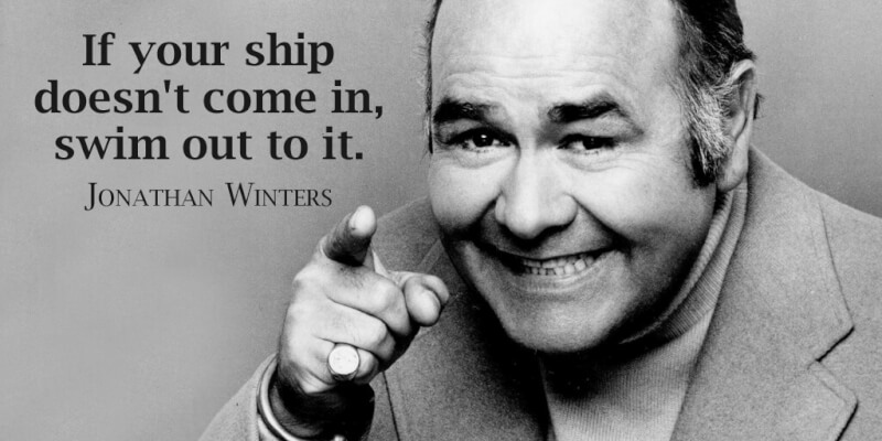 Jonathan Winters quote If your ship doesn't come in, swim out to it.