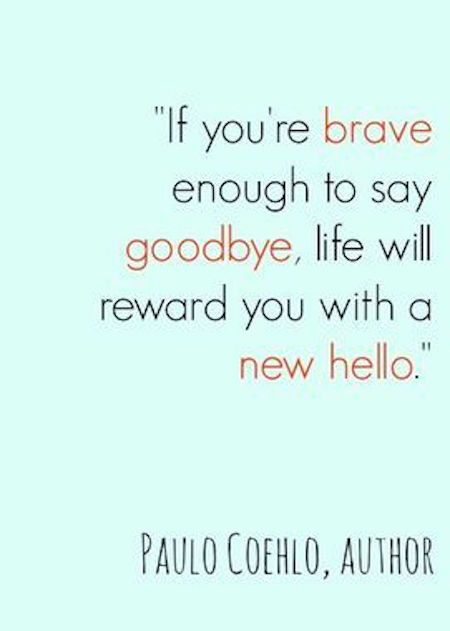 New generation quote If you're brave enough to say goodbye, life will reward you with a new hello.