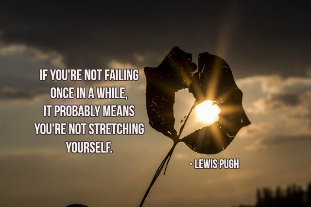 If you're not failing once in a while, it probably means you're not stretching yourself. - Lewis Pugh