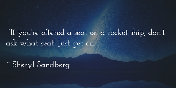 Sheryl Sandberg quote If you're offered a seat on a , don't ask what seat! Just get on.