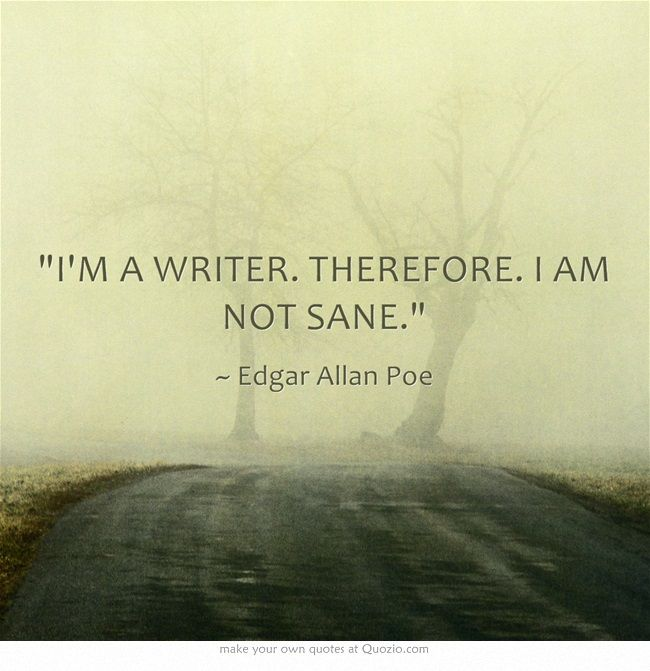 Sane quote I'm a writer. Therefore. I am not sane.